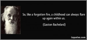 quote-so-like-a-forgotten-fire-a-childhood-can-always-flare-up-again-within-us-gaston-bachelard-9514